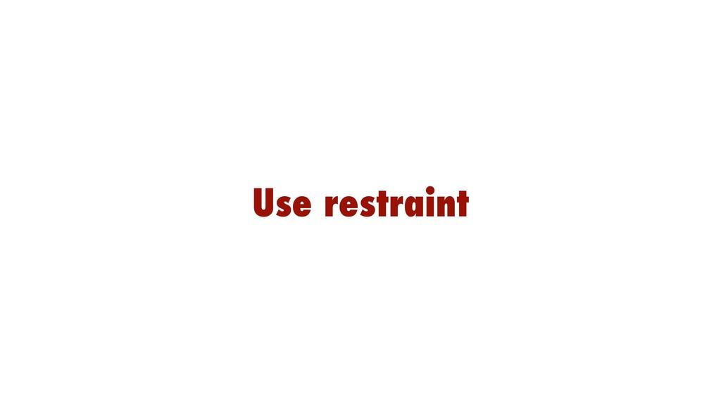 Use restraint