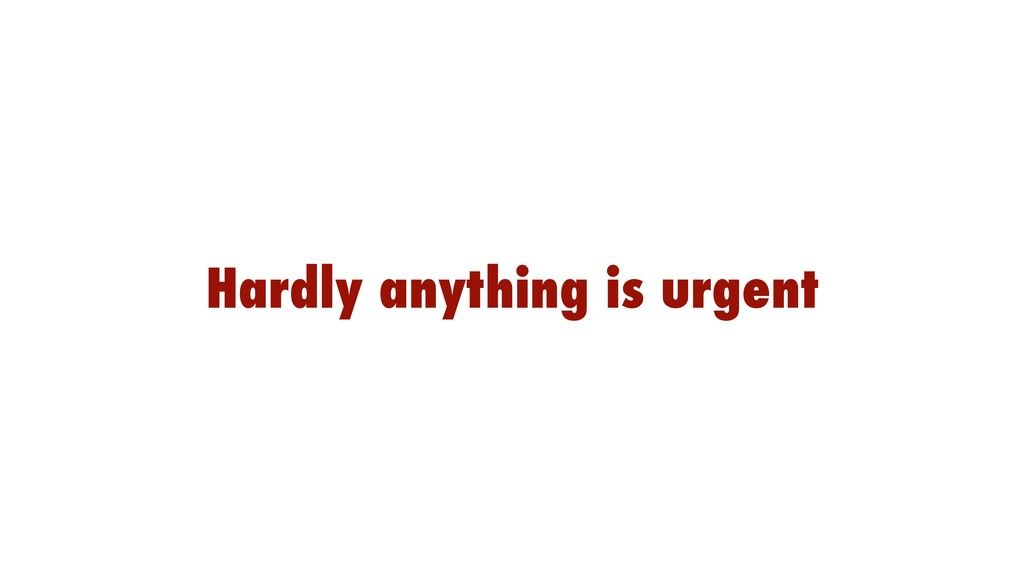 Hardly anything is urgent
