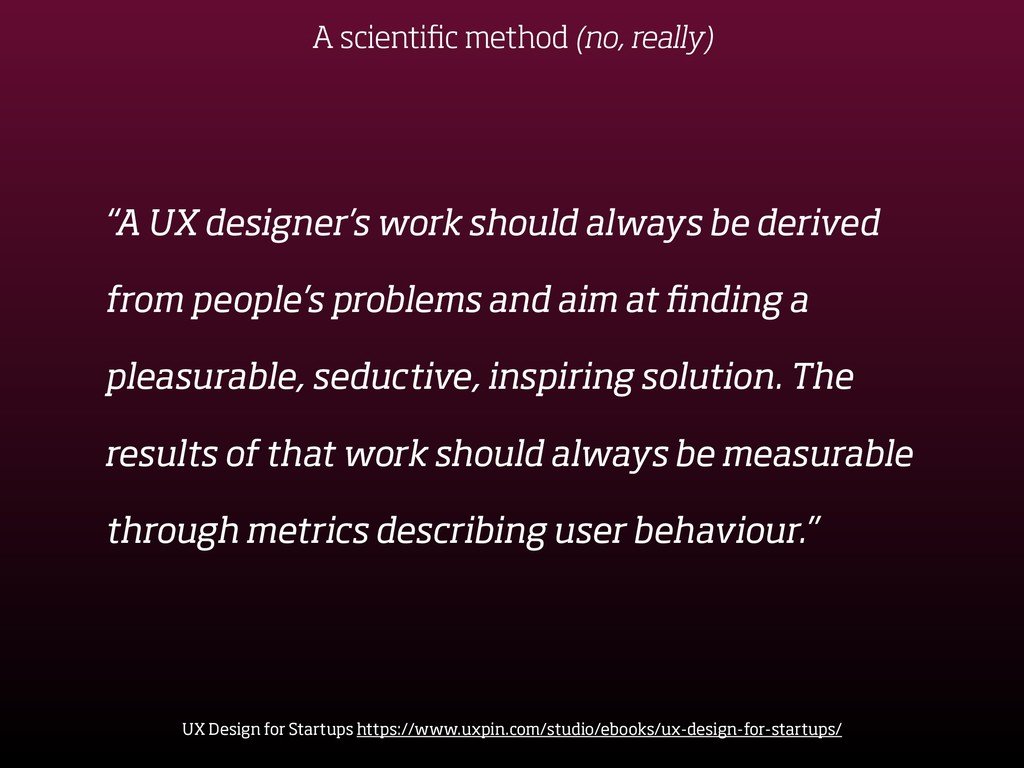 """A UX designer's work should always be derived ..."