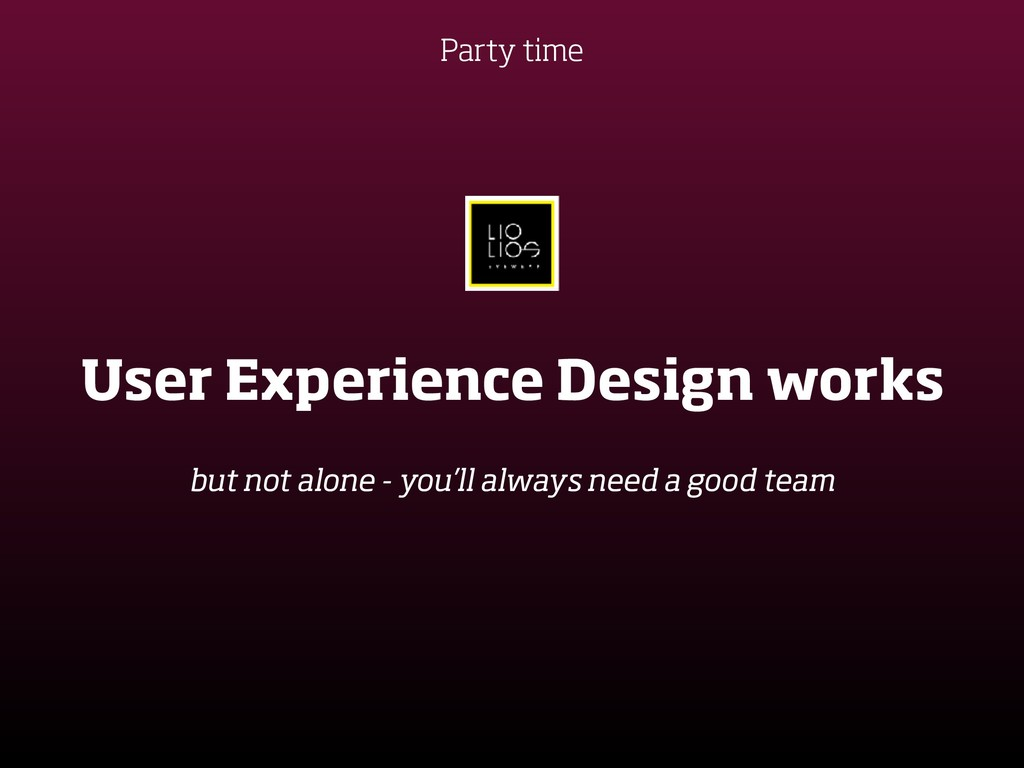 Party time User Experience Design works but not...