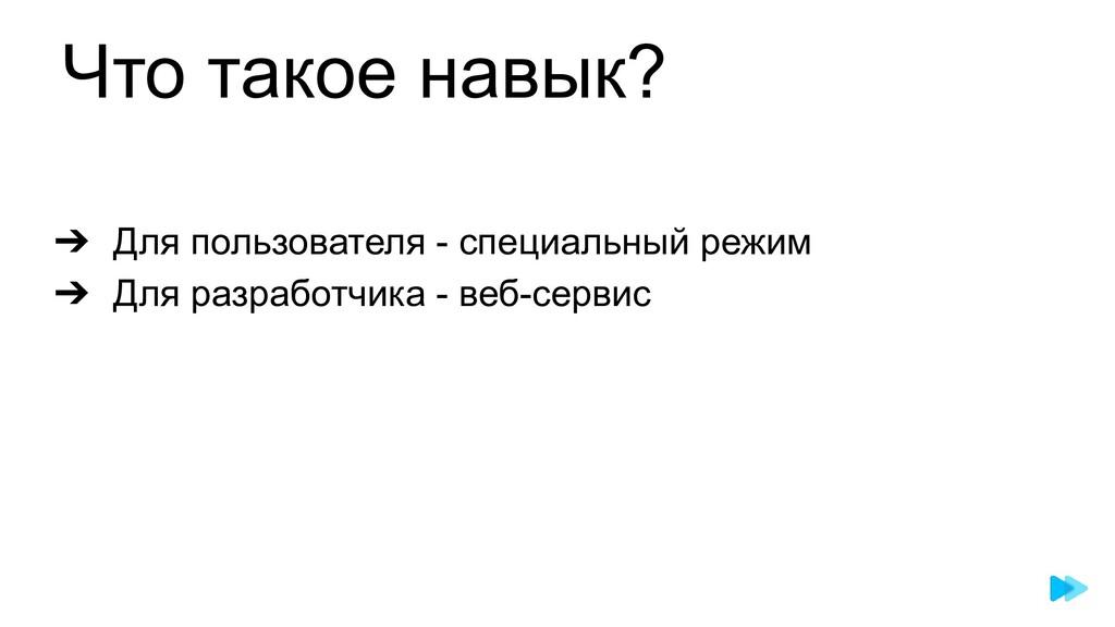 Что такое навык? ➔ Для пользователя - специальн...