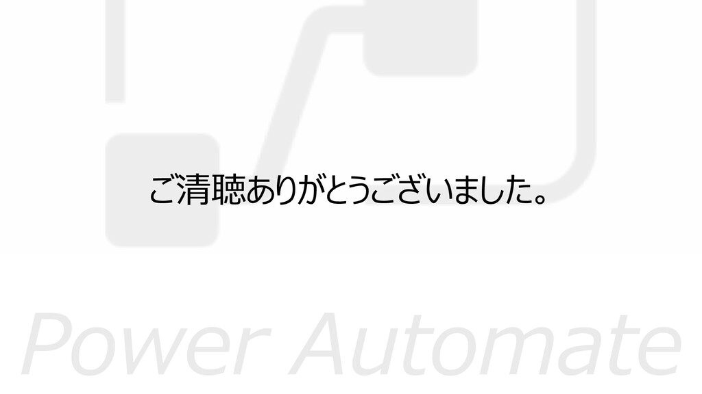Power Automate ご清聴ありがとうございました。