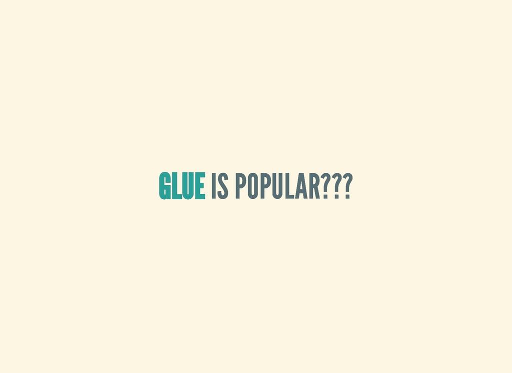GLUE GLUE GLUE GLUE IS POPULAR??? IS POPULAR???