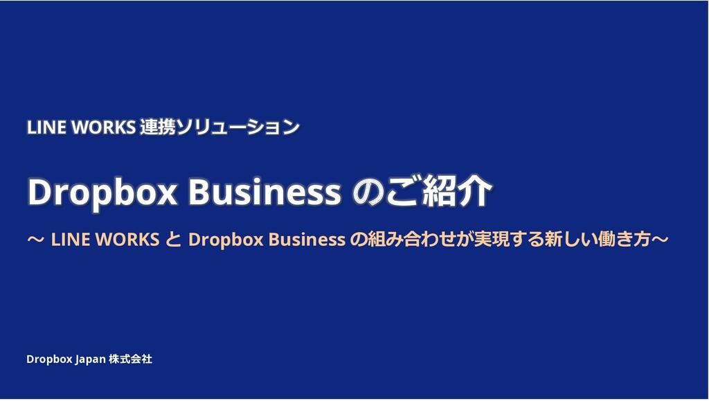 Dropbox Japan 株式会社 LINE WORKS 連携ソリューション Dropbox...