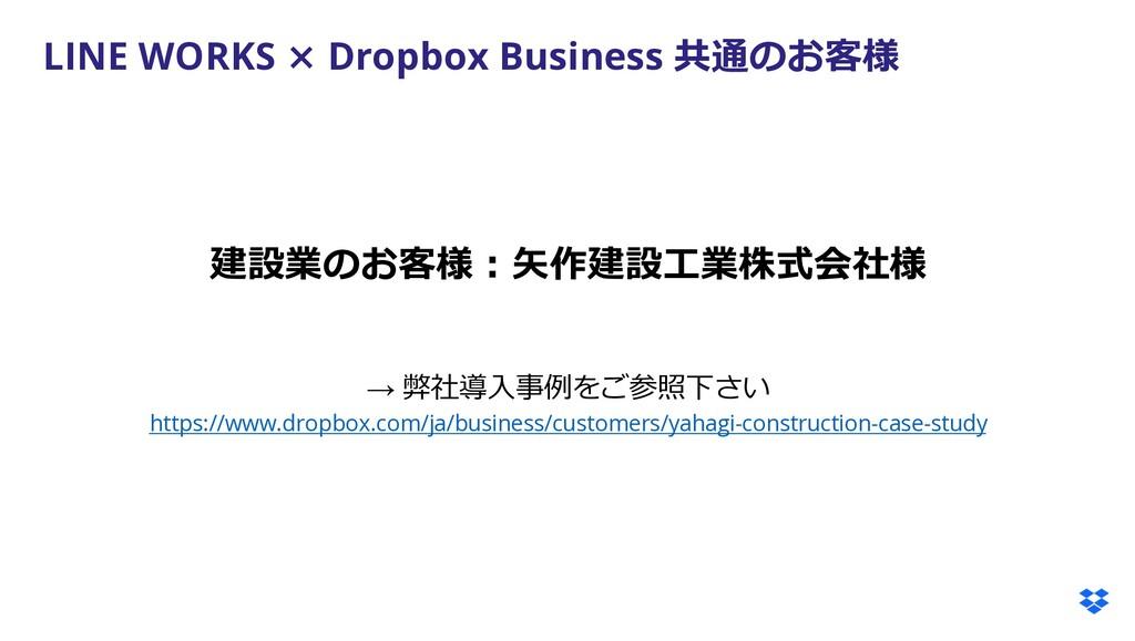 LINE WORKS × Dropbox Business 共通のお客様 建設業のお客様︓⽮作...