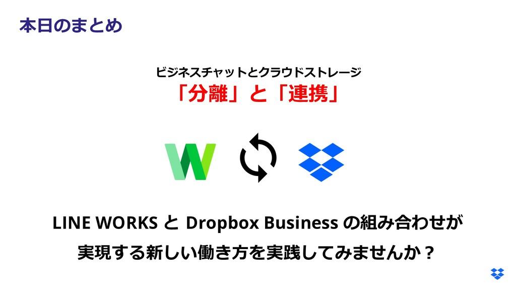 本⽇のまとめ LINE WORKS と Dropbox Business の組み合わせが 実現...
