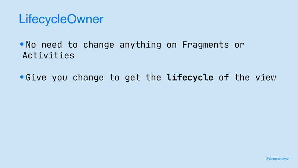 LifecycleOwner •No need to change anything on F...