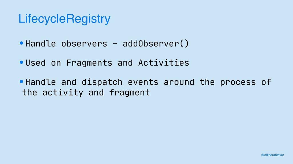 LifecycleRegistr y  •Handle observers - addObse...