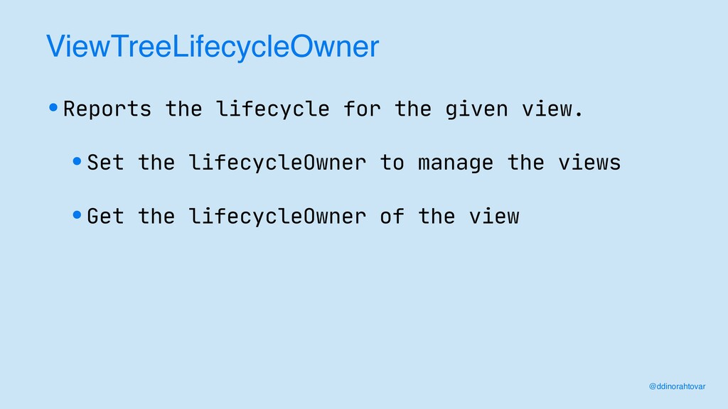 ViewTreeLifecycleOwner •Reports the lifecycle f...