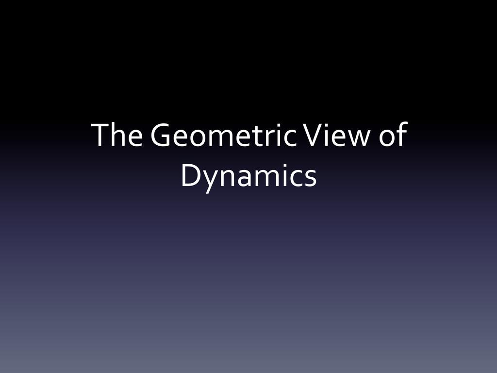 The Geometric View of  Dynamics