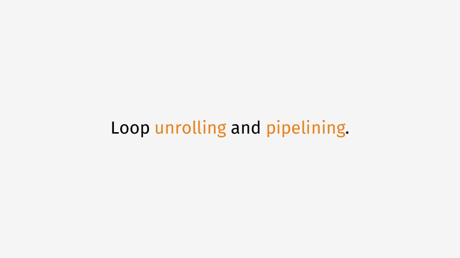 Loop unrolling and pipelining.