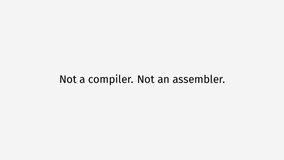 Not a compiler. Not an assembler.