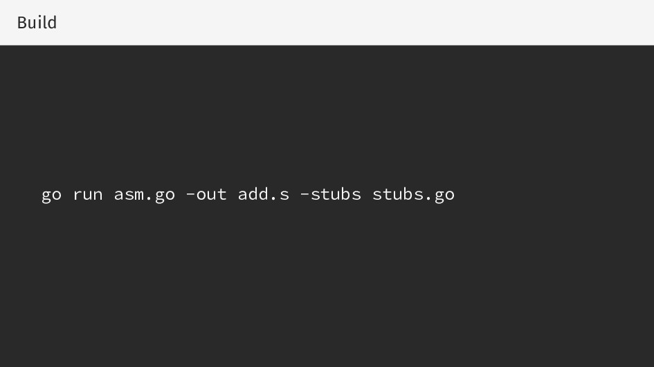 Build go run asm.go -out add.s -stubs stubs.go