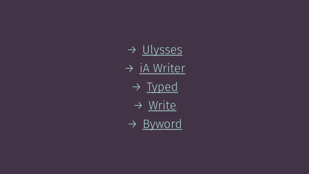 → Ulysses → iA Writer → Typed → Write → Byword