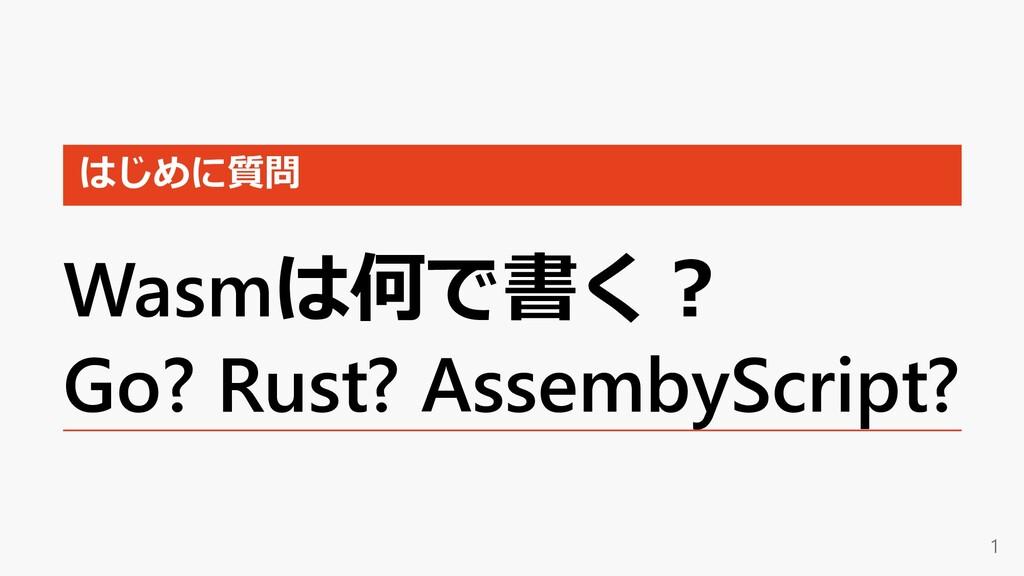 はじめに質問 Wasmは何で書く︖ Go? Rust? AssembyScript? 1