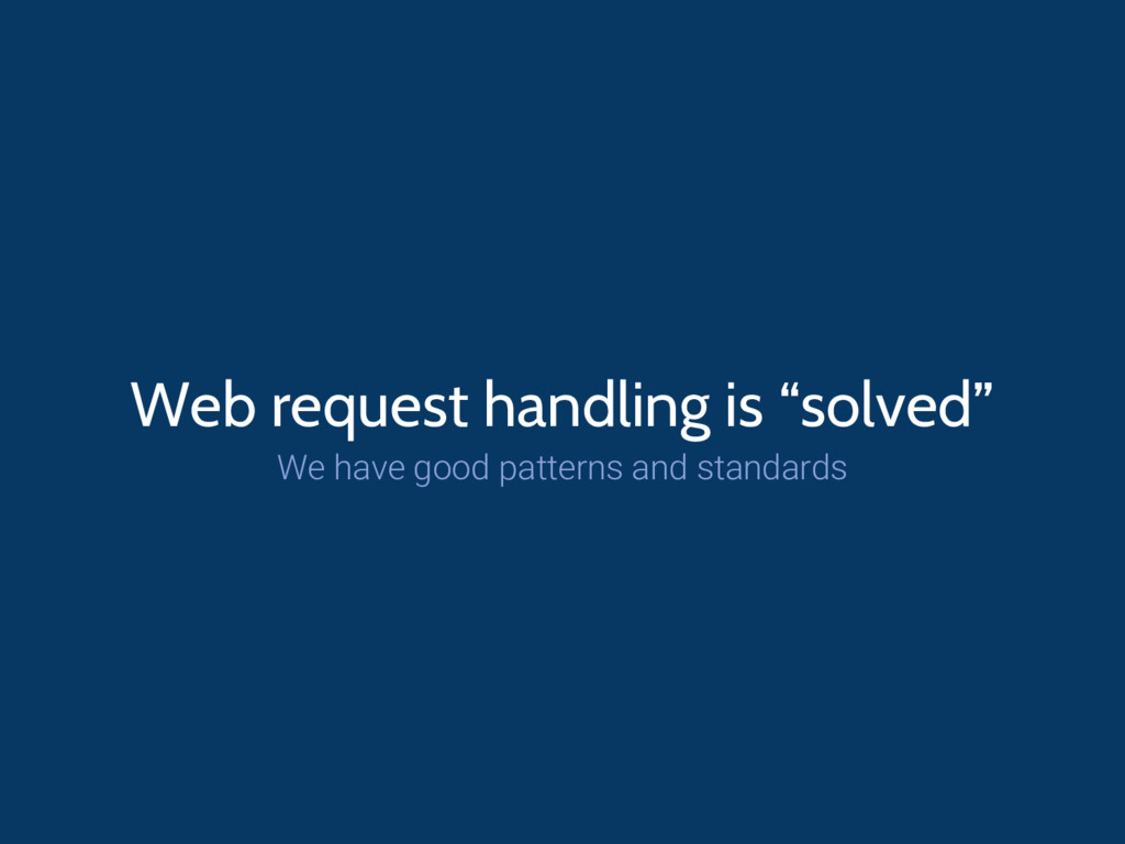 "Web request handling is ""solved"" We have good p..."