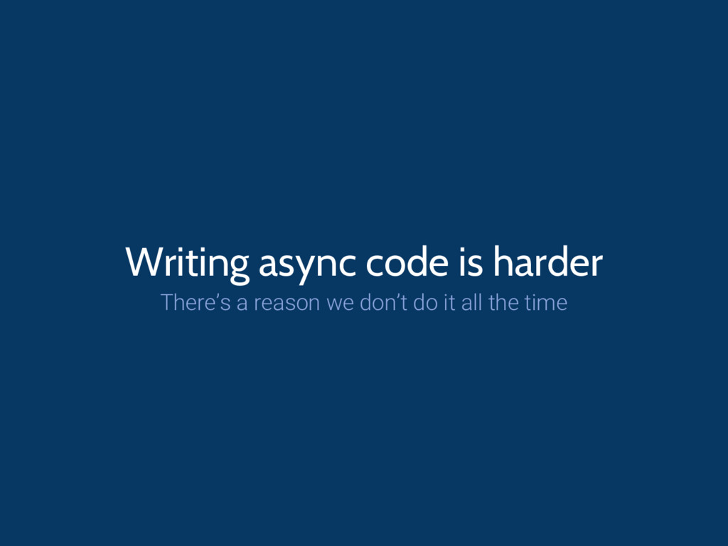 Writing async code is harder There's a reason w...