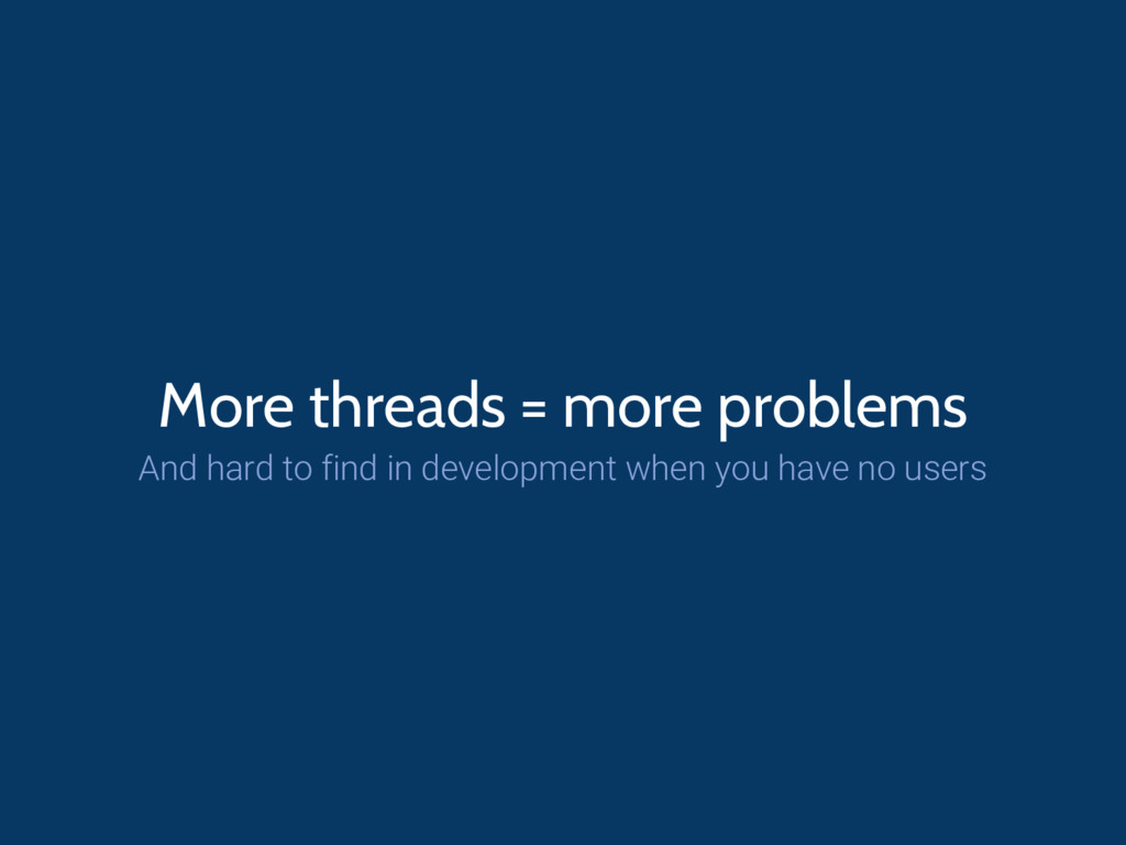 More threads = more problems And hard to find i...