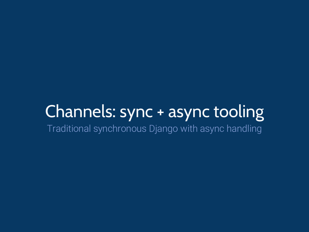 Channels: sync + async tooling Traditional sync...