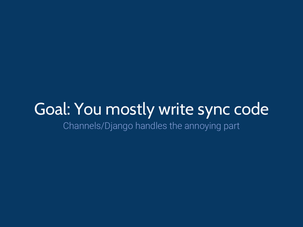 Goal: You mostly write sync code Channels/Djang...