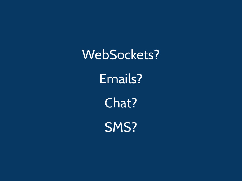 WebSockets? Emails? Chat? SMS?