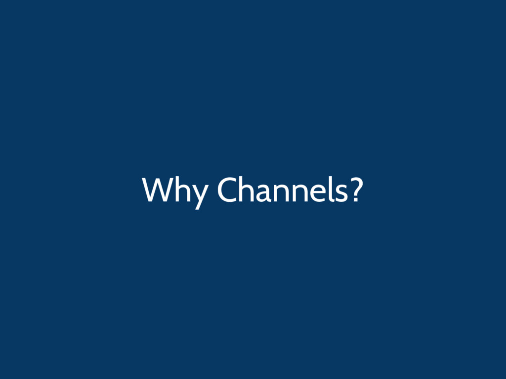 Why Channels?