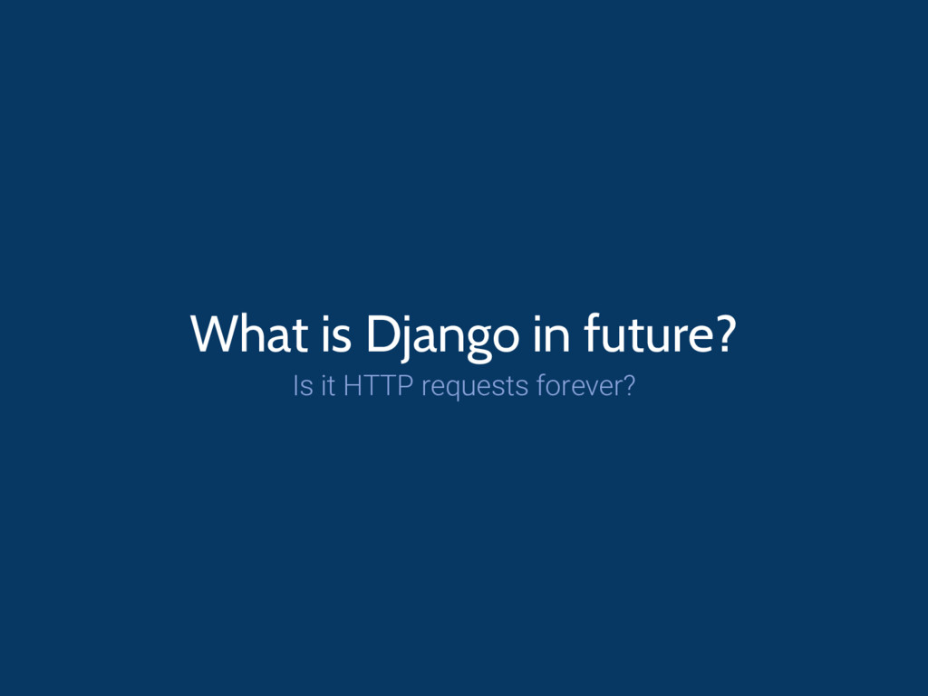 What is Django in future? Is it HTTP requests f...