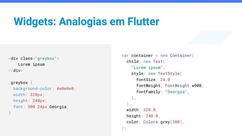 Widgets: Analogias em Flutter var container = n...