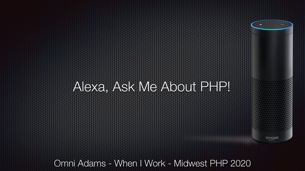 Alexa, Ask Me About PHP! Omni Adams - When I Wo...