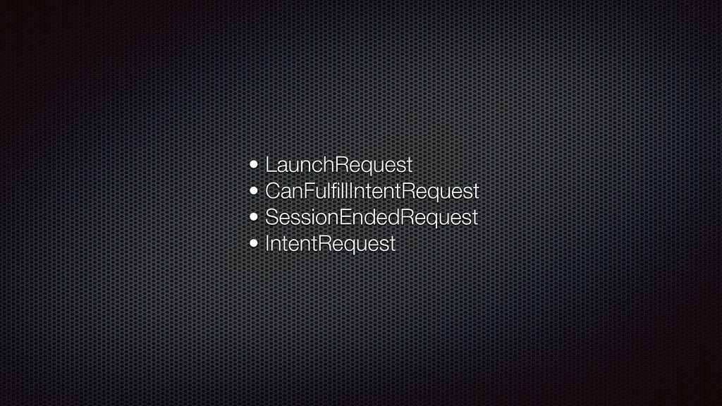 • LaunchRequest • CanFulfillIntentRequest • Sess...
