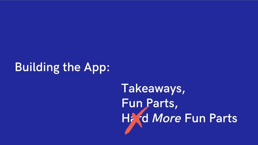 Building the App: Takeaways, Fun Parts, Hard Mo...