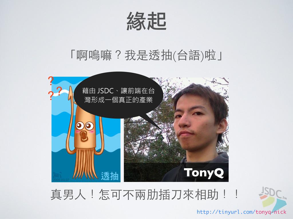 緣起 「啊嗚嘛?我是透抽(台語)啦」 http://tinyurl.com/tonyq-nic...