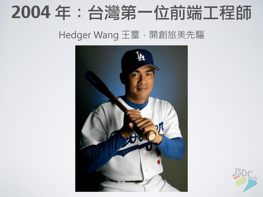 2004 年:台灣第一位前端工程師 Hedger Wang 王璽,開創旅美先驅