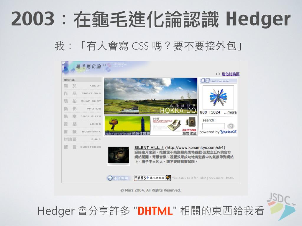 2003:在龜毛進化論認識 Hedger 我:「有⼈人會寫 CSS 嗎?要不要接外包」 He...