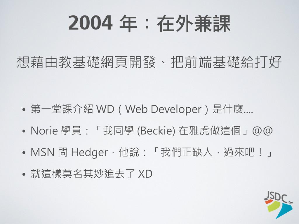 2004 年:在外兼課 想藉由教基礎網頁開發、把前端基礎給打好 • 第一堂課介紹 WD(We...