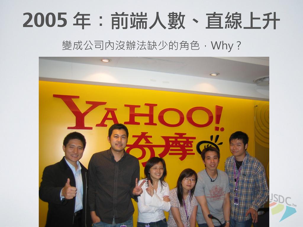 2005 年:前端人數、直線上升 變成公司內沒辦法缺少的角色,Why ?