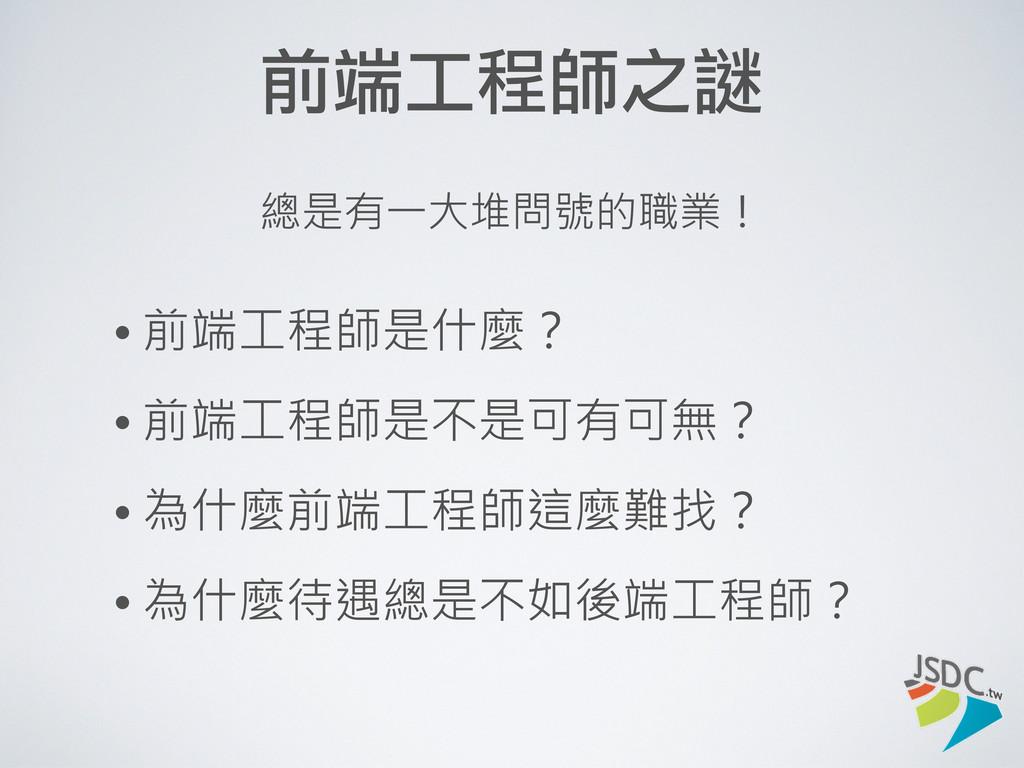 前端工程師之謎 • 前端工程師是什麼? • 前端工程師是不是可有可無? • 為什麼前端工程師這...