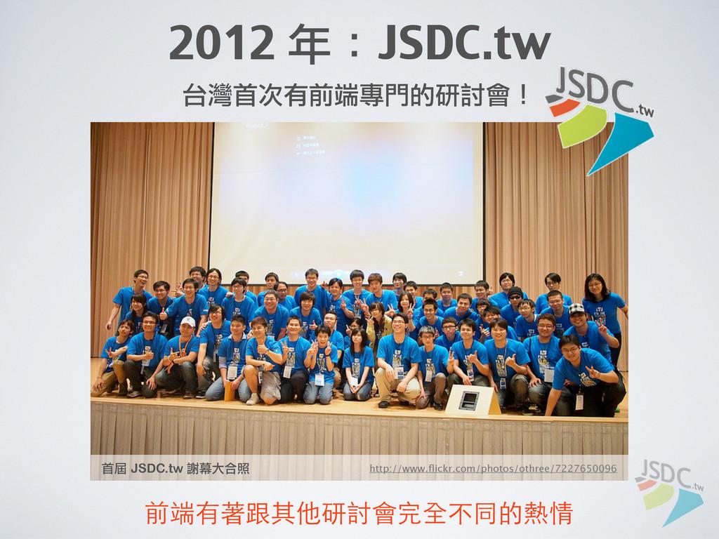 2012 年:JSDC.tw 台灣首次有前端專門的研討會! http://www.flickr....