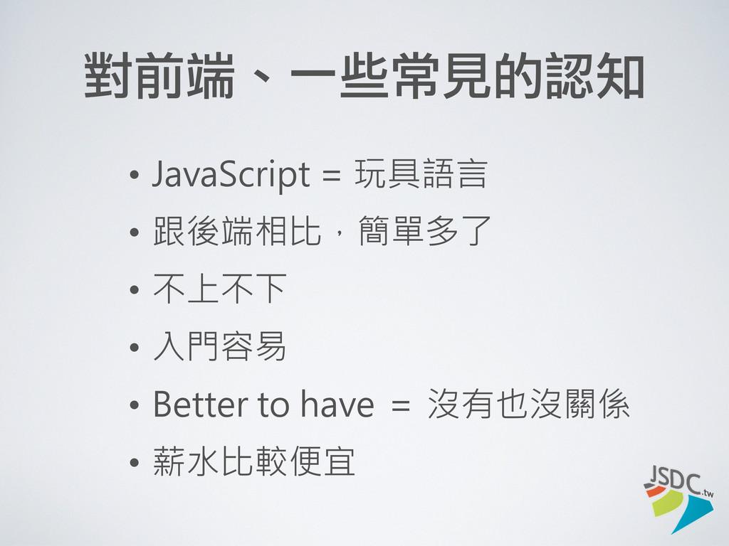 對前端、一些常見的認知 • JavaScript = 玩具語言 • 跟後端相比,簡單多了 • ...