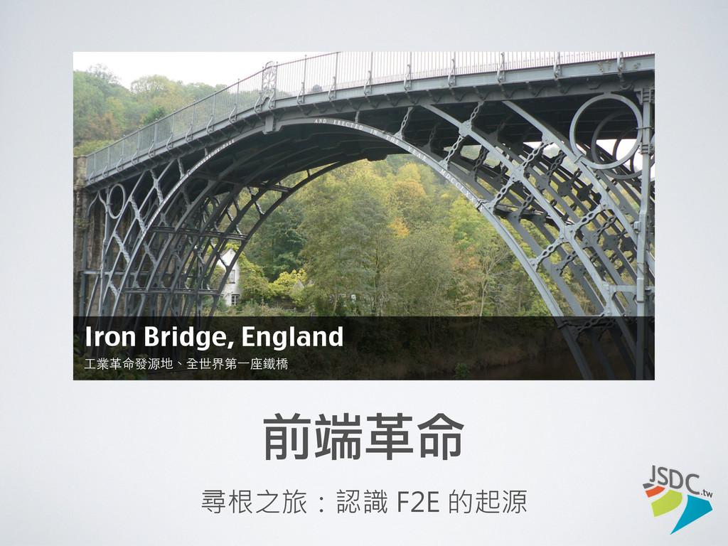前端革命 尋根之旅:認識 F2E 的起源 Iron Bridge, England ⼯工業⾰革...