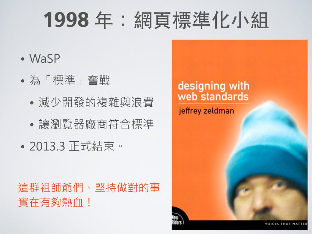 1998 年:網⾴頁標準化⼩小組 • WaSP • 為「標準」奮戰 • 減少開發的複雜與浪費 ...