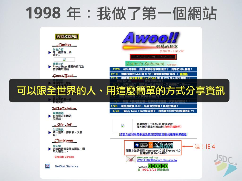 1998 年:我做了第一個網站 可以跟全世界的人、用這麼簡單的方式分享資訊 哇!IE 4
