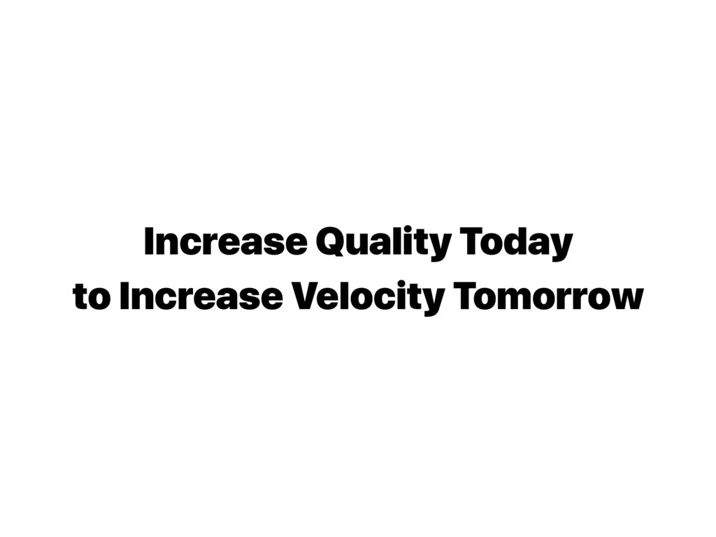 Increase Quality Today to Increase Velocity Tom...