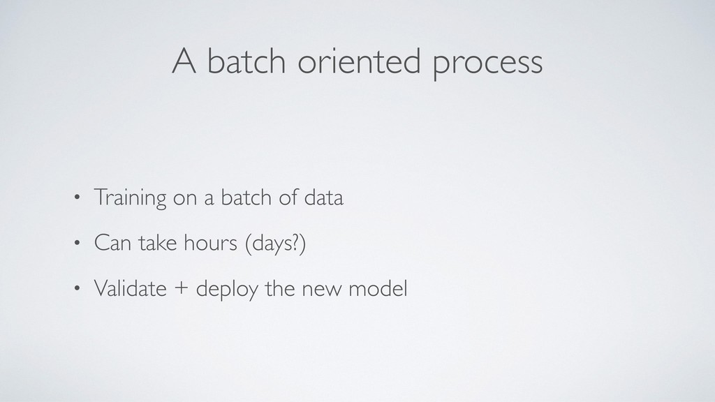 A batch oriented process • Training on a batch ...