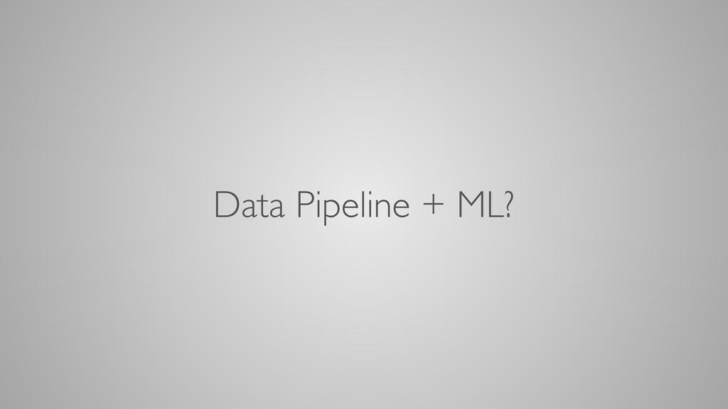 Data Pipeline + ML?