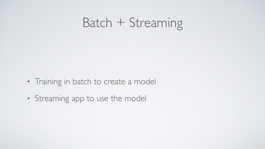 Batch + Streaming • Training in batch to create...