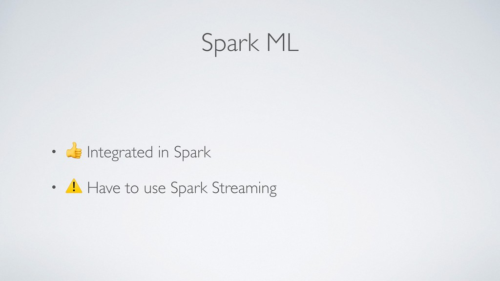 Spark ML •  Integrated in Spark • ⚠ Have to use...