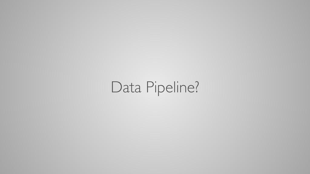 Data Pipeline?