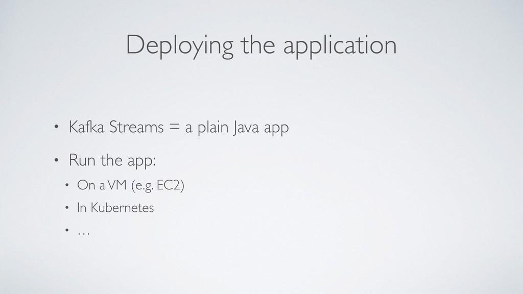 Deploying the application • Kafka Streams = a p...