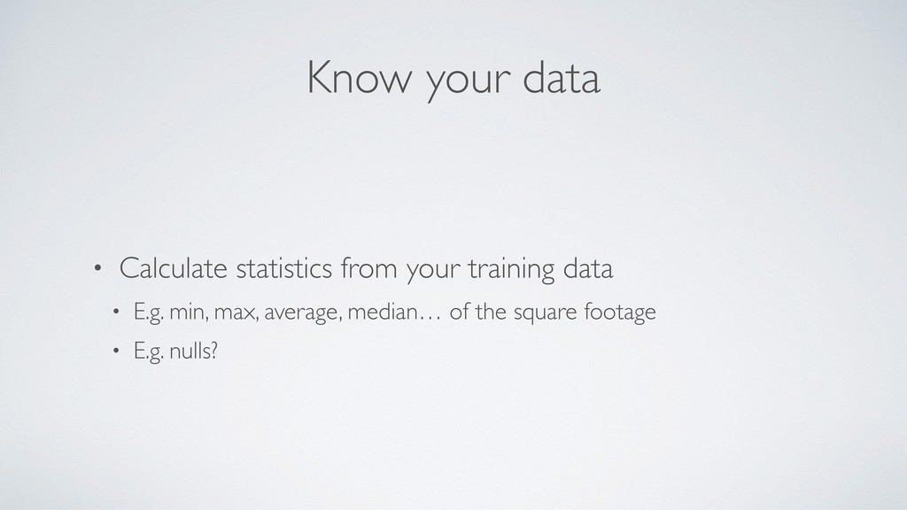 Know your data • Calculate statistics from your...